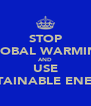STOP GLOBAL WARMING AND USE SUSTAINABLE ENERGY - Personalised Poster A4 size