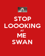 STOP LOOOKING AT ME  SWAN - Personalised Poster A4 size