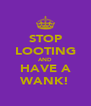 STOP LOOTING AND HAVE A WANK! - Personalised Poster A4 size