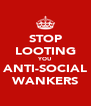 STOP LOOTING YOU ANTI-SOCIAL WANKERS - Personalised Poster A4 size