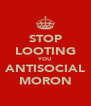 STOP LOOTING YOU ANTISOCIAL MORON - Personalised Poster A4 size