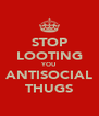 STOP LOOTING YOU ANTISOCIAL THUGS - Personalised Poster A4 size
