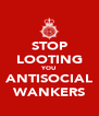 STOP LOOTING YOU ANTISOCIAL WANKERS - Personalised Poster A4 size
