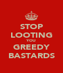 STOP LOOTING YOU GREEDY BASTARDS - Personalised Poster A4 size