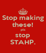 Stop making these! pls stop STAHP. - Personalised Poster A4 size