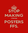 STOP MAKING THESE POSTERS FFS. - Personalised Poster A4 size