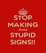 STOP MAKING these STUPID SIGNS!! - Personalised Poster A4 size