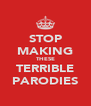 STOP MAKING THESE TERRIBLE PARODIES - Personalised Poster A4 size