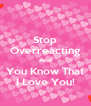 Stop Overreacting And You Know That I Love You! - Personalised Poster A4 size