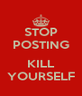 STOP POSTING  KILL YOURSELF - Personalised Poster A4 size