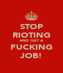 STOP RIOTING AND GET A FUCKING JOB! - Personalised Poster A4 size