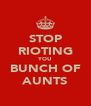 STOP RIOTING YOU BUNCH OF AUNTS - Personalised Poster A4 size