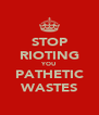 STOP RIOTING YOU PATHETIC WASTES - Personalised Poster A4 size