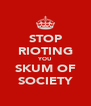 STOP RIOTING YOU SKUM OF SOCIETY - Personalised Poster A4 size