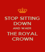 STOP SITTING DOWN AND WAER THE ROYAL CROWN - Personalised Poster A4 size