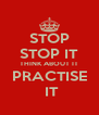 STOP STOP IT THINK ABOUT IT PRACTISE  IT - Personalised Poster A4 size