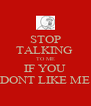 STOP TALKING  TO ME IF YOU DONT LIKE ME - Personalised Poster A4 size