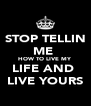 STOP TELLIN ME  HOW TO LIVE MY LIFE AND  LIVE YOURS - Personalised Poster A4 size