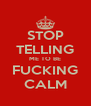 STOP TELLING ME TO BE FUCKING CALM - Personalised Poster A4 size