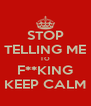 STOP TELLING ME TO F**KING KEEP CALM - Personalised Poster A4 size
