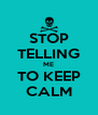 STOP TELLING ME TO KEEP CALM - Personalised Poster A4 size