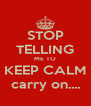 STOP TELLING ME TO KEEP CALM carry on.... - Personalised Poster A4 size