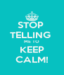 STOP  TELLING  ME TO KEEP CALM! - Personalised Poster A4 size