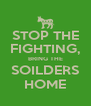 STOP THE FIGHTING, BRING THE SOILDERS HOME - Personalised Poster A4 size