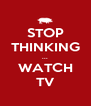 STOP THINKING ... WATCH TV - Personalised Poster A4 size