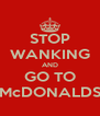 STOP WANKING AND GO TO McDONALDS - Personalised Poster A4 size