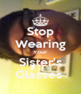 Stop Wearing Your Sister's Glasses  - Personalised Poster A4 size