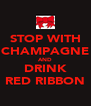 STOP WITH CHAMPAGNE AND DRINK RED RIBBON - Personalised Poster A4 size