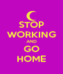 STOP WORKING AND GO HOME - Personalised Poster A4 size