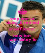 stop wot ur doing & remind urself about  how hot tom daley is - Personalised Poster A4 size