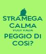 STRAMEGA CALMA VUOI VADA PEGGIO DI COSì? - Personalised Poster A4 size