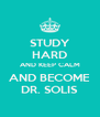 STUDY HARD AND KEEP CALM AND BECOME DR. SOLIS - Personalised Poster A4 size