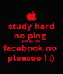 study hard no ping  and no bm  facebook no  pleasee ! :) - Personalised Poster A4 size