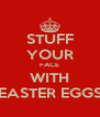 STUFF YOUR FACE WITH EASTER EGGS - Personalised Poster A4 size