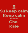 Su keep calm Keep calm Aala xam Che  Kale - Personalised Poster A4 size