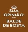 SUA OPINIÃO: UM BALDE DE BOSTA - Personalised Poster A4 size