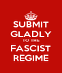 SUBMIT GLADLY TO THE FASCIST REGIME - Personalised Poster A4 size