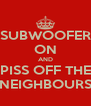 SUBWOOFER ON AND PISS OFF THE NEIGHBOURS - Personalised Poster A4 size