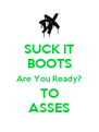 SUCK IT BOOTS Are You Ready? TO ASSES - Personalised Poster A4 size