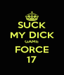 SUCK MY DICK GAME FORCE 17 - Personalised Poster A4 size