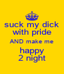 suck my dick with pride AND make me happy 2 night - Personalised Poster A4 size
