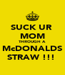 SUCK UR  MOM THROUGH A McDONALDS STRAW !!!  - Personalised Poster A4 size
