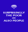 SURPRISINGLY THE POOR ARE ALSO PEOPLE  - Personalised Poster A4 size