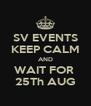SV EVENTS KEEP CALM AND WAIT FOR  25Th AUG - Personalised Poster A4 size