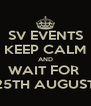 SV EVENTS KEEP CALM AND WAIT FOR  25TH AUGUST - Personalised Poster A4 size