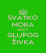 SVATKO MORA MRZITI GLUPOG ŽIVKA - Personalised Poster A4 size
